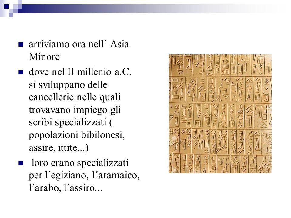 arriviamo ora nell´ Asia Minore dove nel II millenio a.C. si sviluppano delle cancellerie nelle quali trovavano impiego gli scribi specializzati ( pop