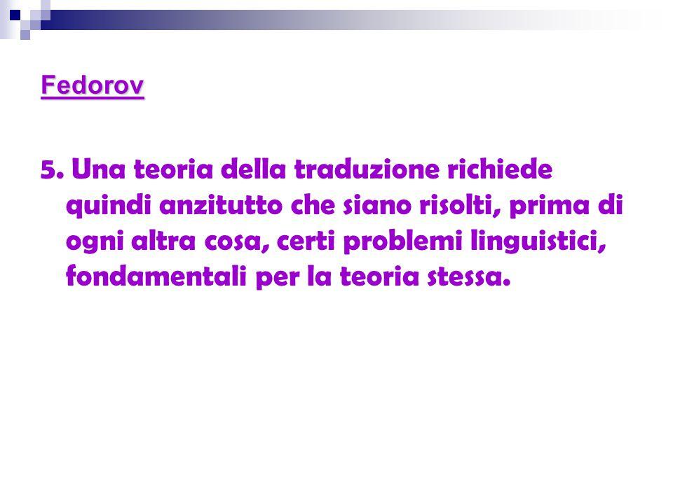 Fedorov 5. Una teoria della traduzione richiede quindi anzitutto che siano risolti, prima di ogni altra cosa, certi problemi linguistici, fondamentali