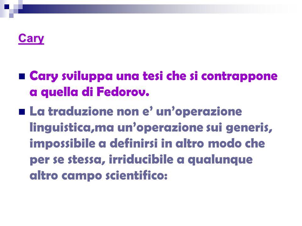Cary Cary sviluppa una tesi che si contrappone a quella di Fedorov. La traduzione non e' un'operazione linguistica,ma un'operazione sui generis, impos