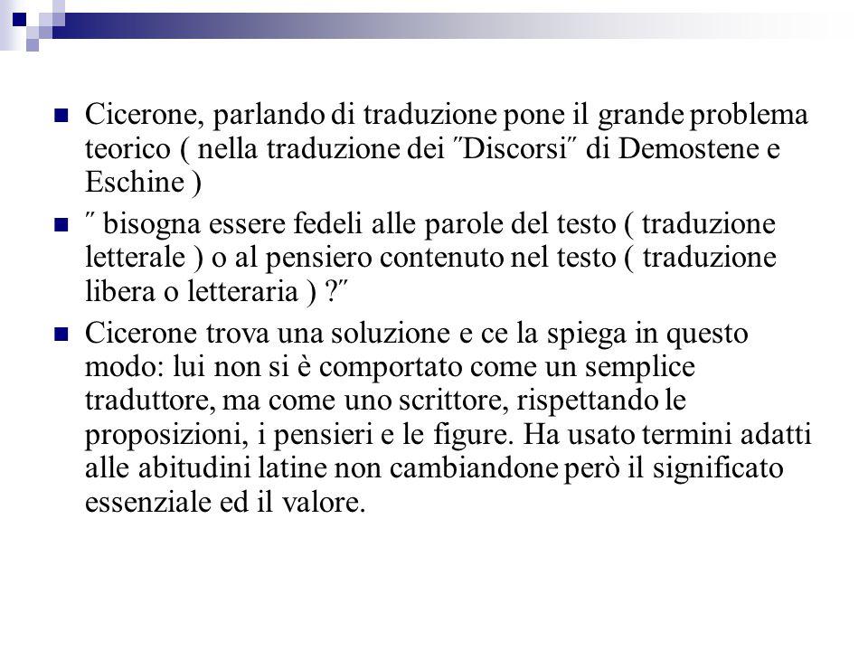 Cicerone, parlando di traduzione pone il grande problema teorico ( nella traduzione dei ˝Discorsi˝ di Demostene e Eschine ) ˝ bisogna essere fedeli al