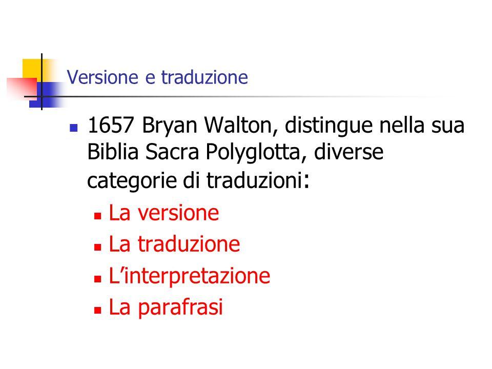 Versione e traduzione 1657 Bryan Walton, distingue nella sua Biblia Sacra Polyglotta, diverse categorie di traduzioni : La versione La traduzione L'interpretazione La parafrasi
