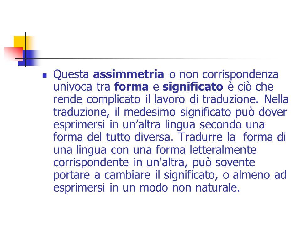 Questa assimmetria o non corrispondenza univoca tra forma e significato è ciò che rende complicato il lavoro di traduzione.