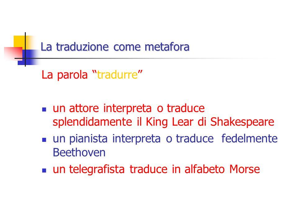 La traduzione come metafora La parola tradurre un attore interpreta o traduce splendidamente il King Lear di Shakespeare un pianista interpreta o traduce fedelmente Beethoven un telegrafista traduce in alfabeto Morse