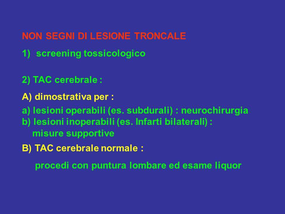 NON SEGNI DI LESIONE TRONCALE 1)screening tossicologico 2) TAC cerebrale : A) dimostrativa per : a) lesioni operabili (es. subdurali) : neurochirurgia