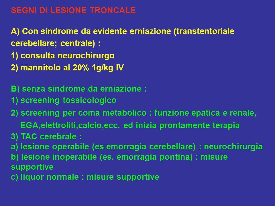 SEGNI DI LESIONE TRONCALE A) Con sindrome da evidente erniazione (transtentoriale cerebellare; centrale) : 1) consulta neurochirurgo 2) mannitolo al 2