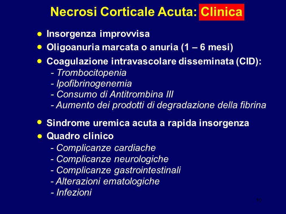 50 Necrosi Corticale Acuta: Clinica Insorgenza improvvisa Oligoanuria marcata o anuria (1 – 6 mesi) Sindrome uremica acuta a rapida insorgenza Quadro