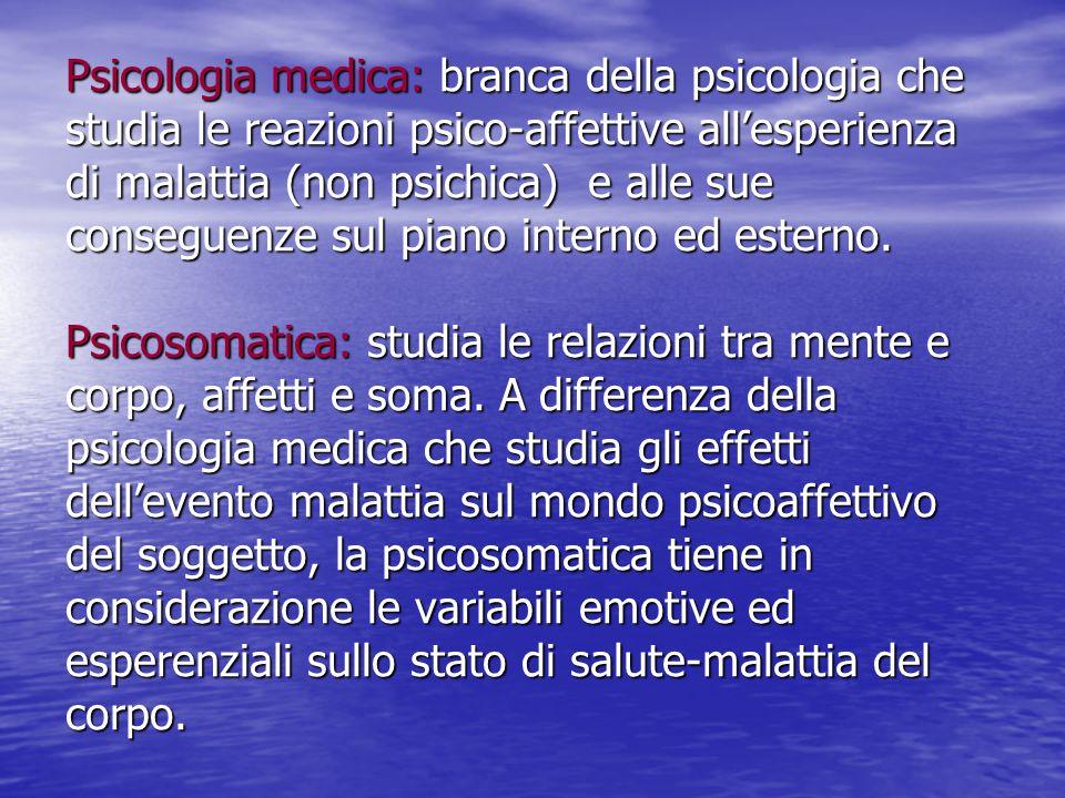 Psicologia medica: branca della psicologia che studia le reazioni psico-affettive all'esperienza di malattia (non psichica) e alle sue conseguenze sul