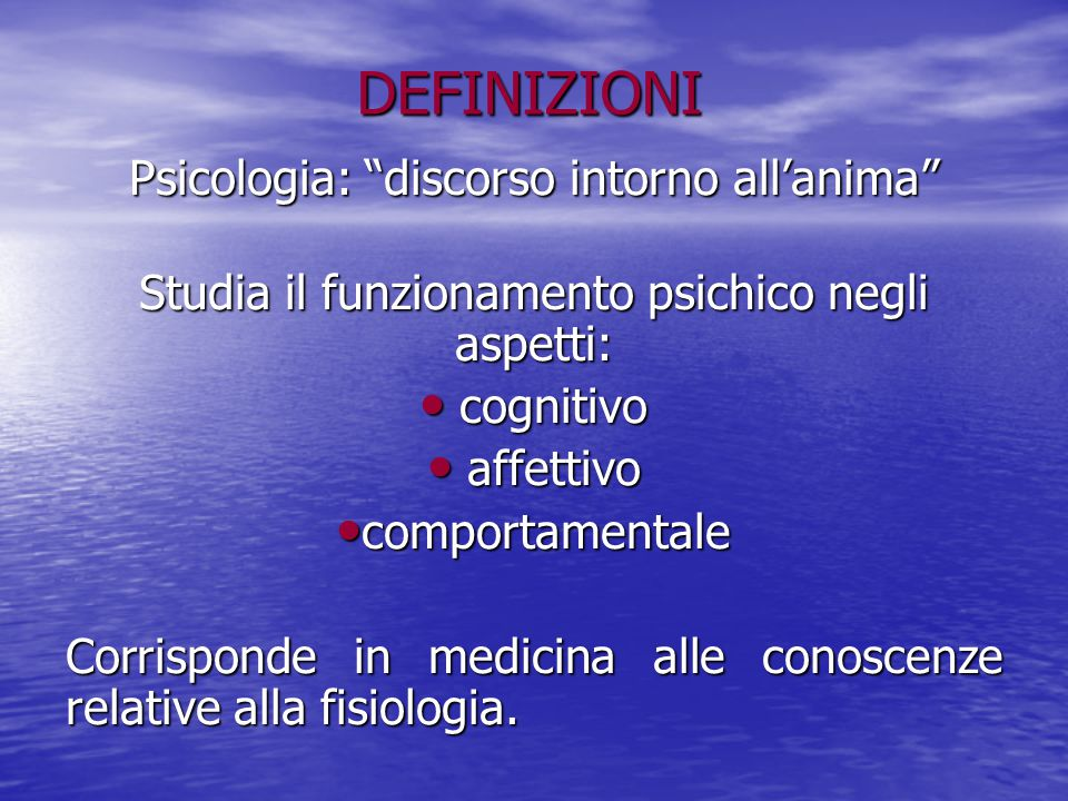 """DEFINIZIONI Psicologia: """"discorso intorno all'anima"""" Studia il funzionamento psichico negli aspetti: cognitivo cognitivo affettivo affettivo comportam"""