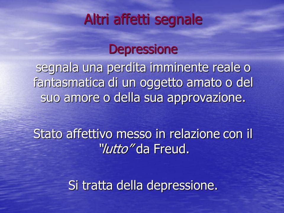 Altri affetti segnale Depressione segnala una perdita imminente reale o fantasmatica di un oggetto amato o del suo amore o della sua approvazione. Sta