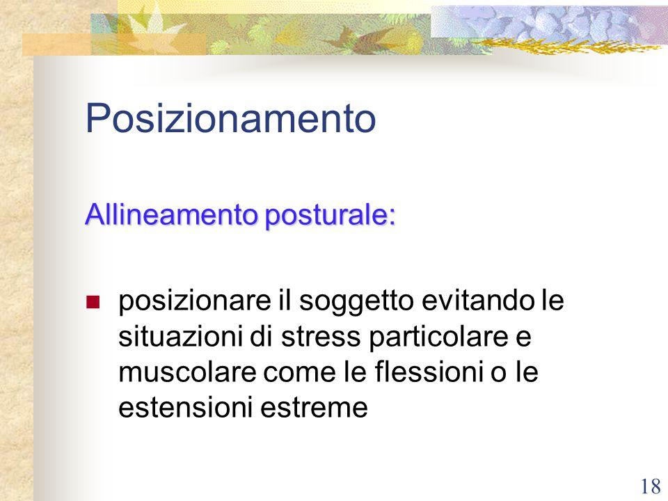 18 Posizionamento Allineamento posturale: posizionare il soggetto evitando le situazioni di stress particolare e muscolare come le flessioni o le este