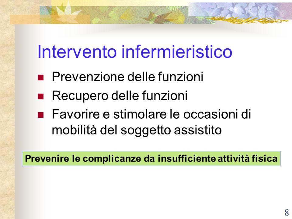 8 Intervento infermieristico Prevenzione delle funzioni Recupero delle funzioni Favorire e stimolare le occasioni di mobilità del soggetto assistito P