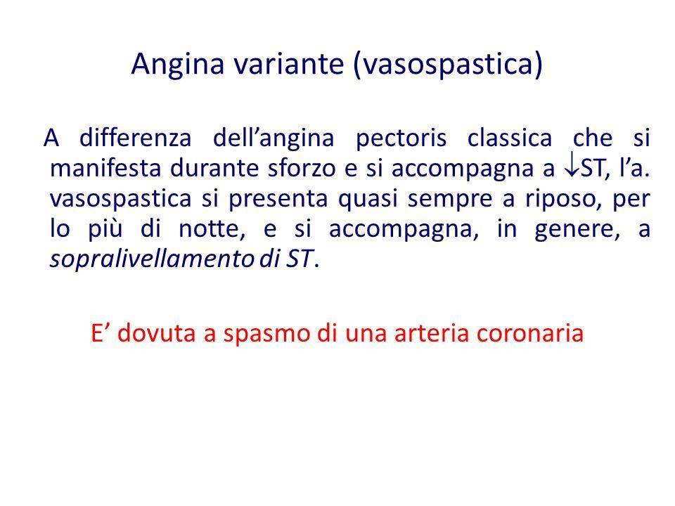 Angina variante (vasospastica) A differenza dell'angina pectoris classica che si manifesta durante sforzo e si accompagna a  ST, l'a. vasospastica si