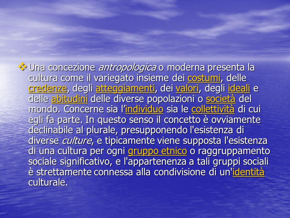  Una concezione antropologica o moderna presenta la cultura come il variegato insieme dei costumi, delle credenze, degli atteggiamenti, dei valori, degli ideali e delle abitudini delle diverse popolazioni o società del mondo.