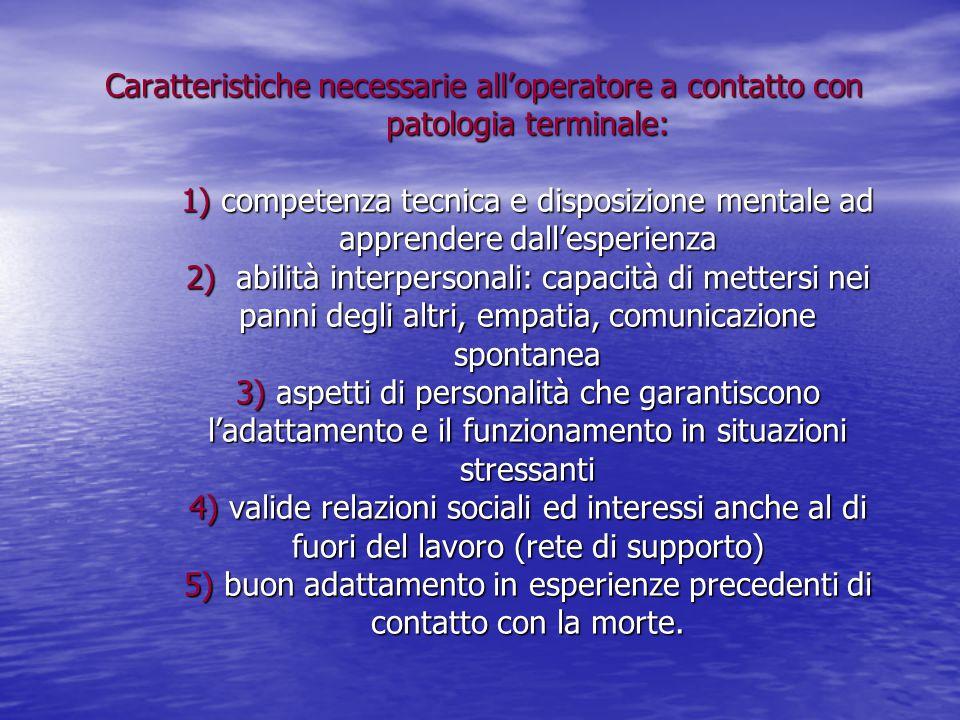 Caratteristiche necessarie all'operatore a contatto con patologia terminale: 1) competenza tecnica e disposizione mentale ad apprendere dall'esperienz
