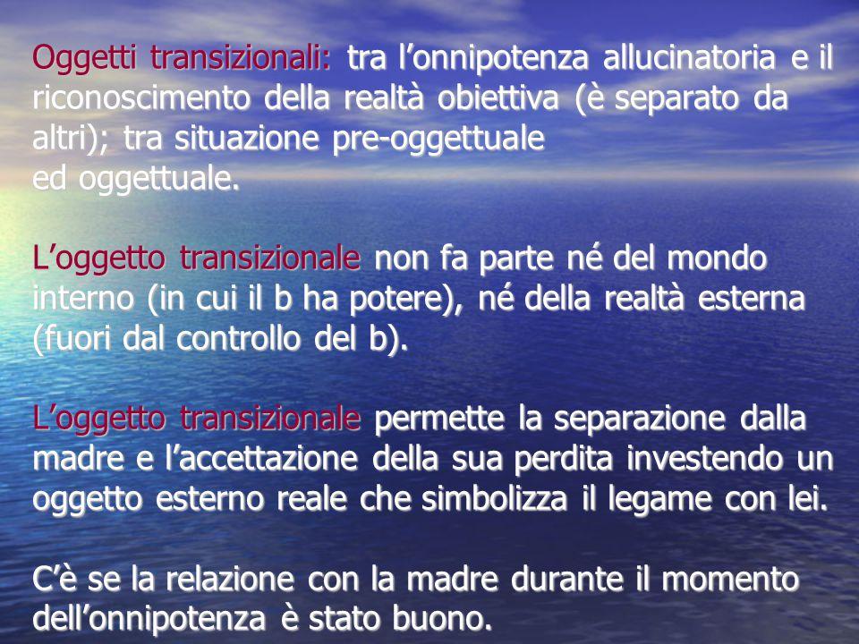 Oggetti transizionali: tra l'onnipotenza allucinatoria e il riconoscimento della realtà obiettiva (è separato da altri); tra situazione pre-oggettuale
