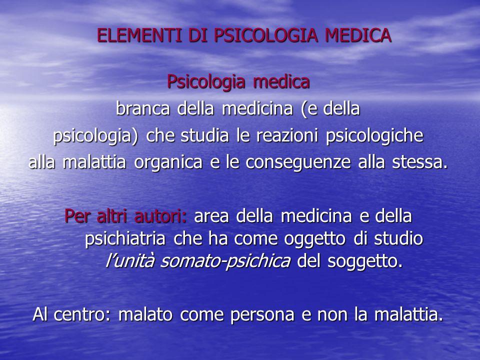ELEMENTI DI PSICOLOGIA MEDICA Psicologia medica branca della medicina (e della psicologia) che studia le reazioni psicologiche alla malattia organica