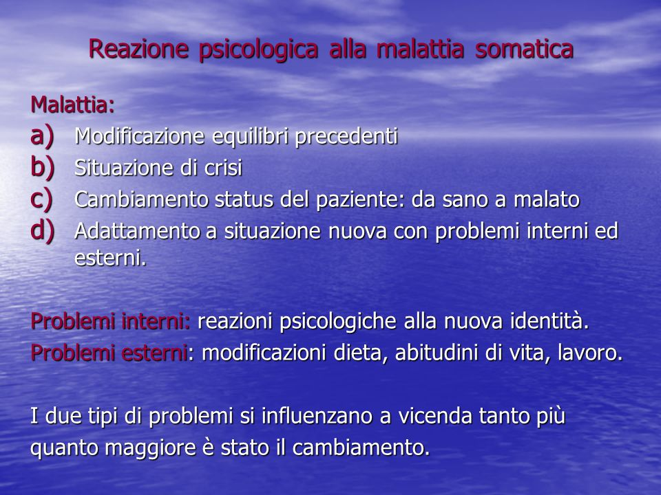 Reazione psicologica alla malattia somatica Malattia: a) Modificazione equilibri precedenti b) Situazione di crisi c) Cambiamento status del paziente: