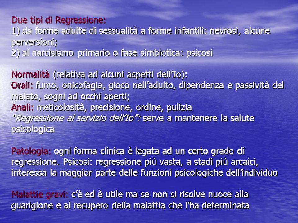 Due tipi di Regressione: 1) da forme adulte di sessualità a forme infantili: nevrosi, alcune perversioni; 2) al narcisismo primario o fase simbiotica:
