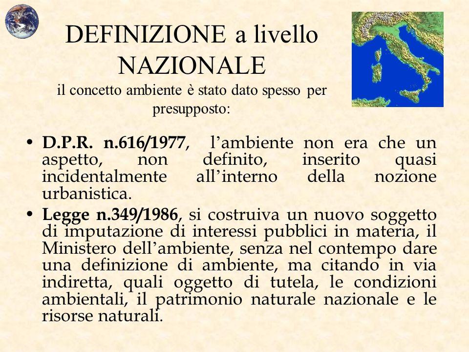 DEFINIZIONE a livello NAZIONALE il concetto ambiente è stato dato spesso per presupposto: D.P.R. n.616/1977, l ' ambiente non era che un aspetto, non