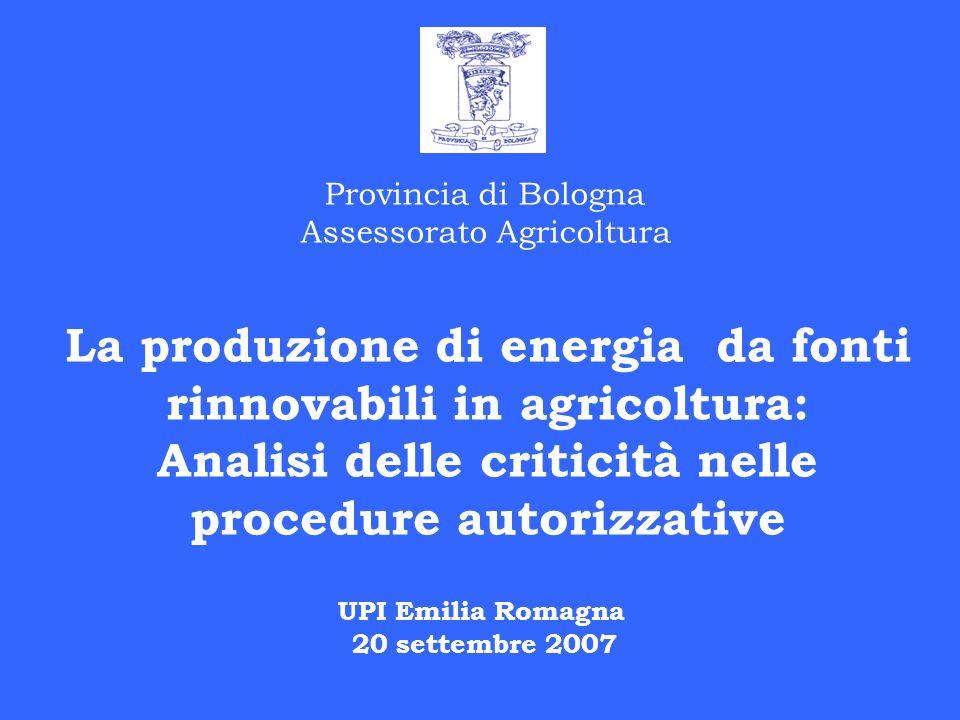 Provincia di Bologna Assessorato Agricoltura La produzione di energia da fonti rinnovabili in agricoltura: Analisi delle criticità nelle procedure autorizzative UPI Emilia Romagna 20 settembre 2007