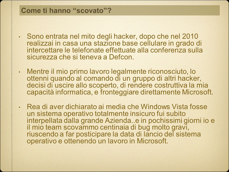 Sono entrata nel mito degli hacker, dopo che nel 2010 realizzai in casa una stazione base cellulare in grado di intercettare le telefonate effettuate alla conferenza sulla sicurezza che si teneva a Defcon.