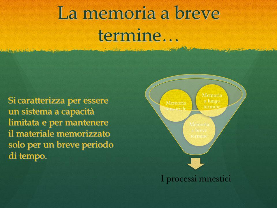 La memoria a breve termine… Sicaratterizza per essere un sistema a capacità limitata e per mantenere il materiale memorizzato solo per un breve period