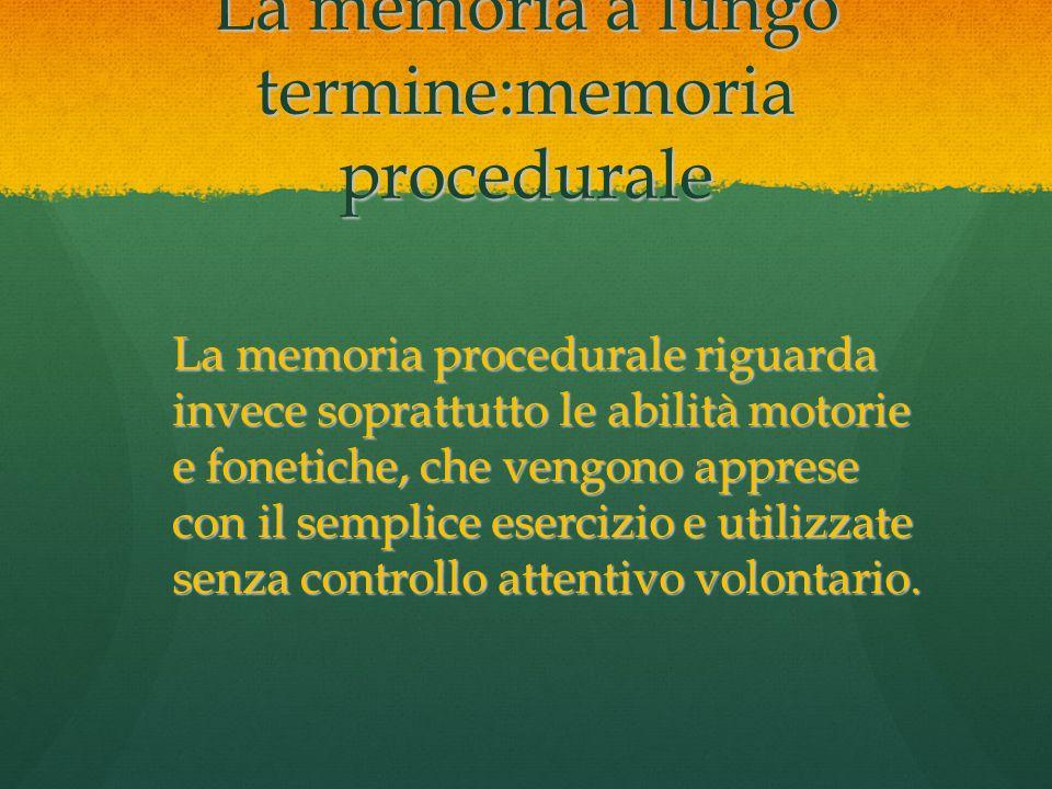 La memoria a lungo termine:memoria procedurale La memoria procedurale riguarda invece soprattutto le abilità motorie e fonetiche, che vengono apprese