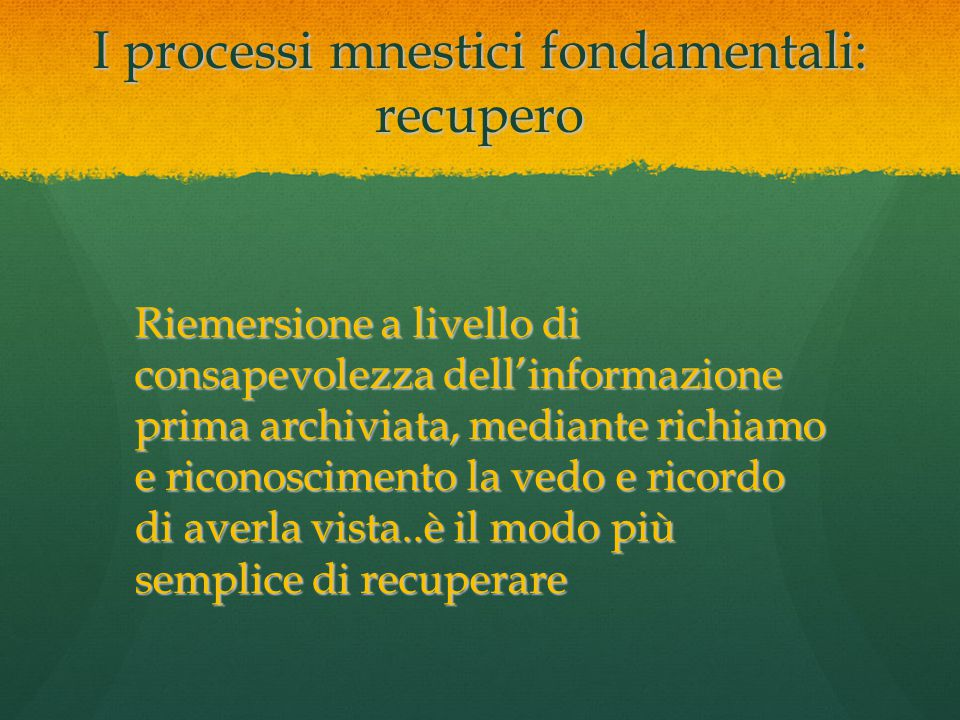 I processi mnestici: classificazione di memoria I processi mnestici Memoria a breve termine Memoria sensoriale Memoria a lungo termine Si possono classificare i tipi di memoria in base ad almeno due criteri: -la persistenza del ricordo -il tipo di informazioni memorizzate Il più diffuso criterio di classificazione della memoria si basa, sul primo dei due criteri, quindi sulla durata della ritenzione del ricordo, identificando tre tipi distinti di memoria: -la memoria sensoriale -la memoria breve termine -la memoria lungo termine