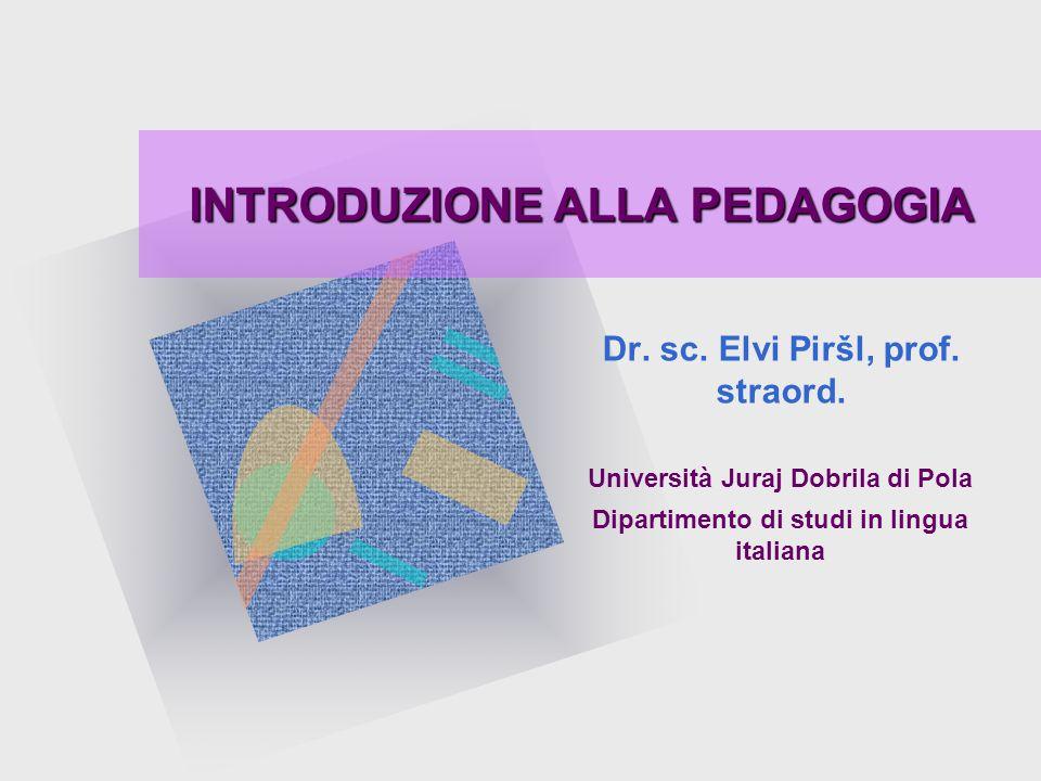 INTRODUZIONE ALLA PEDAGOGIA Dr. sc. Elvi Piršl, prof. straord. Università Juraj Dobrila di Pola Dipartimento di studi in lingua italiana