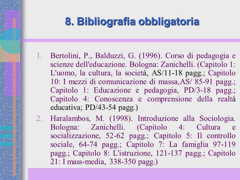 8. Bibliografia obbligatoria 1. Bertolini, P., Balduzzi, G. (1996). Corso di pedagogia e scienze dell'educazione. Bologna: Zanichelli. (Capitolo 1: L'