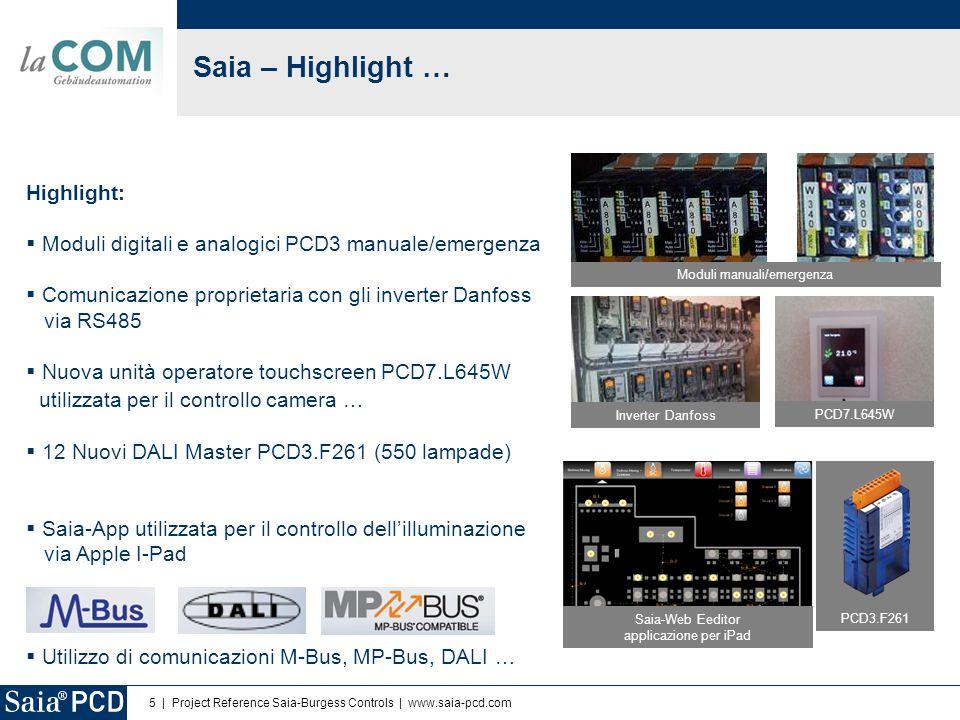 5 | Project Reference Saia-Burgess Controls | www.saia-pcd.com Saia – Highlight … Highlight:  Moduli digitali e analogici PCD3 manuale/emergenza  Comunicazione proprietaria con gli inverter Danfoss via RS485  Nuova unità operatore touchscreen PCD7.L645W utilizzata per il controllo camera …  12 Nuovi DALI Master PCD3.F261 (550 lampade)  Saia-App utilizzata per il controllo dell'illuminazione via Apple I-Pad  Utilizzo di comunicazioni M-Bus, MP-Bus, DALI … PCD3.F261 Moduli manuali/emergenza PCD7.L645W Inverter Danfoss Saia-Web Eeditor applicazione per iPad