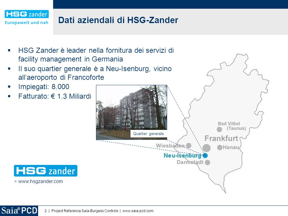 2 | Project Reference Saia-Burgess Controls | www.saia-pcd.com  HSG Zander è leader nella fornitura dei servizi di facility management in Germania  Il suo quartier generale è a Neu-Isenburg, vicino all'aeroporto di Francoforte  Impiegati: 8.000  Fatturato: € 1.3 Miliardi Dati aziendali di HSG-Zander > www.hsgzander.com Quartier generale