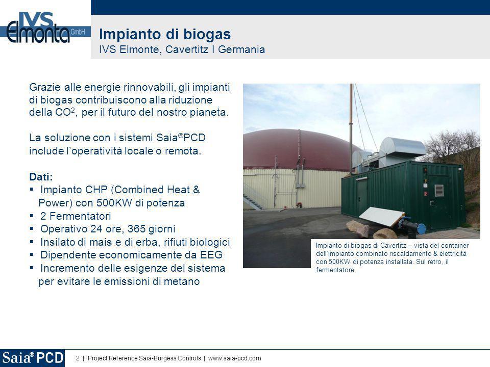 2 | Project Reference Saia-Burgess Controls | www.saia-pcd.com Impianto di biogas IVS Elmonte, Cavertitz I Germania Grazie alle energie rinnovabili, gli impianti di biogas contribuiscono alla riduzione della CO 2, per il futuro del nostro pianeta.