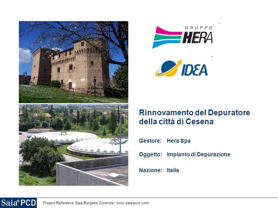 2 | Project Reference Saia-Burgess Controls | www.saia-pcd.com 4.105,7 milioni/euro di fatturato 644,8 milioni/euro EBITDA 6684 impiegati 2.9 milioni di residenti serviti 35 milioni di turisti serviti 11.926 km 2 di territorio servito 254 milioni/m 3 di acqua fornita 5107 migliaia di tonnellate di acque reflue trattate > www.gruppohera.it Citta di Cesena (FC), Emilia Romagna, Italia, 249 km 2 di territorio 100.000 abitanti, 6 mio m 3 /anno di acqua trattata, 1.3 Mio/euro di investimento Prima volta in Italia per un Depuratore: Biogas dai Fanghi per 1.2GWh/anno di Elettricità La Multiutility Leader nei servizi Ambientali, Energetici, Ciclo Idrico