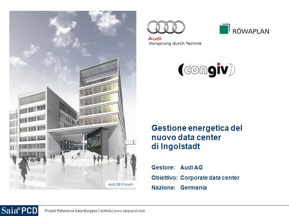 Project Reference Saia-Burgess Controls | www.saia-pcd.com Gestione energetica del nuovo data center di Ingolstadt Gestore: Audi AG Obiettivo: Corporate data center Nazione:Germania Audi SE-Forum