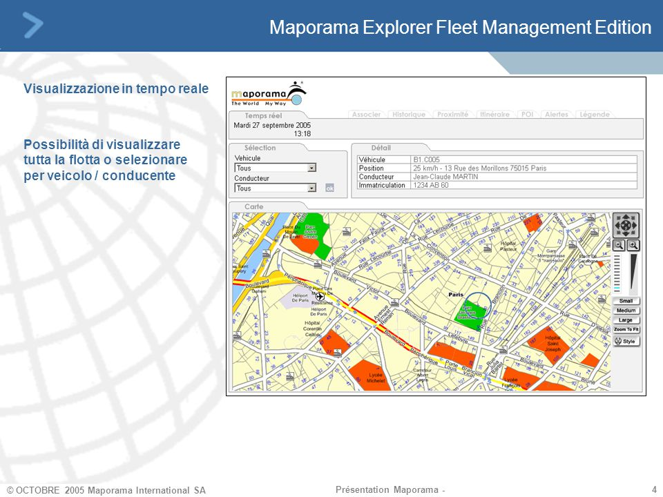 4 4 © OCTOBRE 2005 Maporama International SA Présentation Maporama - Maporama Explorer Fleet Management Edition Visualizzazione in tempo reale Possibilità di visualizzare tutta la flotta o selezionare per veicolo / conducente