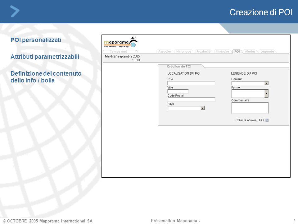 7 7 © OCTOBRE 2005 Maporama International SA Présentation Maporama - Creazione di POI POI personalizzati Attributi parametrizzabili Definizione del contenuto dello info / bolla