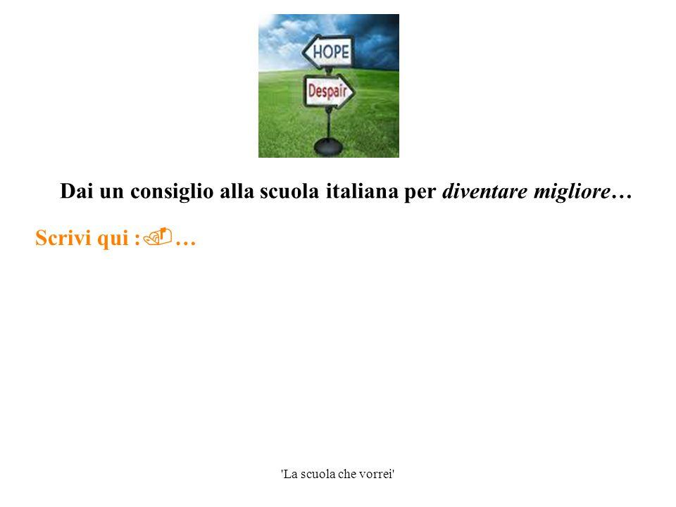'La scuola che vorrei' Dai un consiglio alla scuola italiana per diventare migliore… Scrivi qui :  …