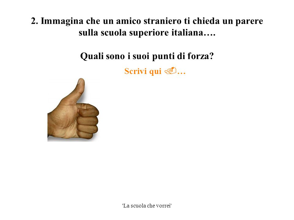 'La scuola che vorrei' 2. Immagina che un amico straniero ti chieda un parere sulla scuola superiore italiana…. Quali sono i suoi punti di forza? Scri