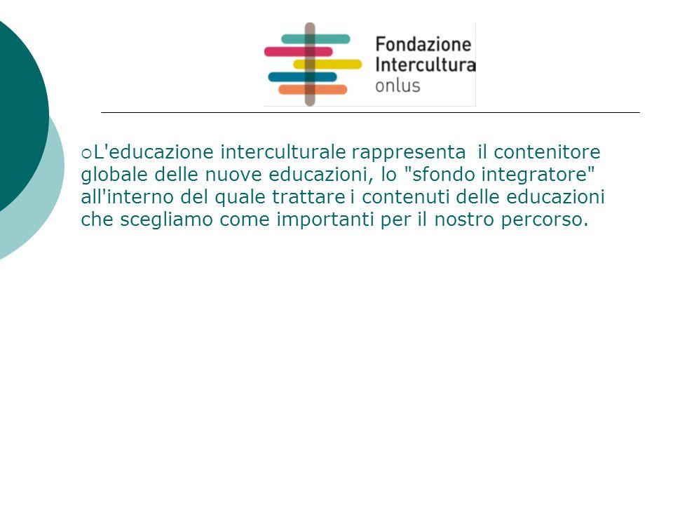  L educazione interculturale rappresenta il contenitore globale delle nuove educazioni, lo sfondo integratore all interno del quale trattare i contenuti delle educazioni che scegliamo come importanti per il nostro percorso.