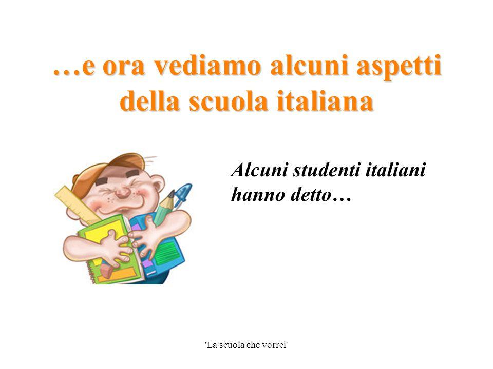 La scuola che vorrei La scuola italiana ti dà una solida preparazione, un'ampia cultura generale e ti prepara a studiare molte ore Un commento  … Sei d'accordo.