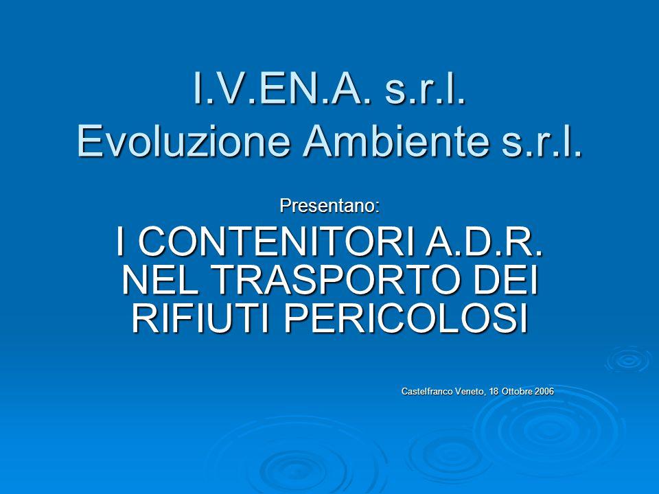 I.V.EN.A. s.r.l. Evoluzione Ambiente s.r.l. Presentano: I CONTENITORI A.D.R. NEL TRASPORTO DEI RIFIUTI PERICOLOSI Castelfranco Veneto, 18 Ottobre 2006