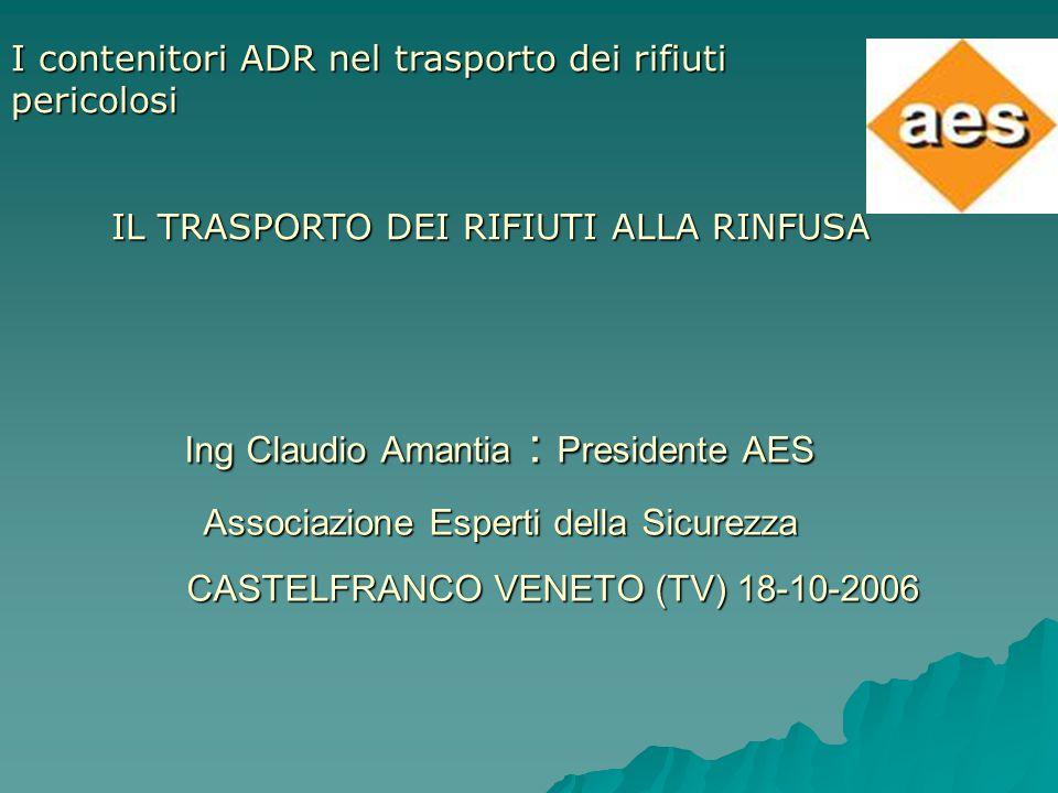 Ing Claudio Amantia : Presidente AES Associazione Esperti della Sicurezza CASTELFRANCO VENETO (TV) 18-10-2006 I contenitori ADR nel trasporto dei rifi