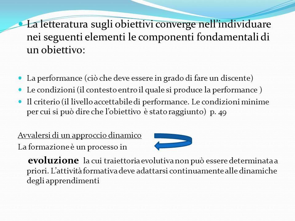 La letteratura sugli obiettivi converge nell'individuare nei seguenti elementi le componenti fondamentali di un obiettivo: La performance (ciò che deve essere in grado di fare un discente) Le condizioni (il contesto entro il quale si produce la performance ) Il criterio (il livello accettabile di performance.