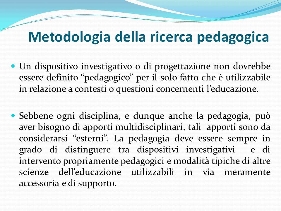 Metodologia della ricerca pedagogica Un dispositivo investigativo o di progettazione non dovrebbe essere definito pedagogico per il solo fatto che è utilizzabile in relazione a contesti o questioni concernenti l'educazione.