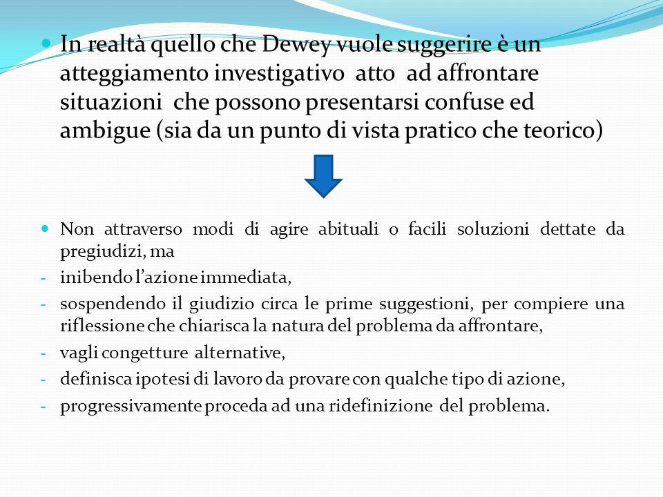 In realtà quello che Dewey vuole suggerire è un atteggiamento investigativo atto ad affrontare situazioni che possono presentarsi confuse ed ambigue (sia da un punto di vista pratico che teorico) Non attraverso modi di agire abituali o facili soluzioni dettate da pregiudizi, ma - inibendo l'azione immediata, - sospendendo il giudizio circa le prime suggestioni, per compiere una riflessione che chiarisca la natura del problema da affrontare, - vagli congetture alternative, - definisca ipotesi di lavoro da provare con qualche tipo di azione, - progressivamente proceda ad una ridefinizione del problema.