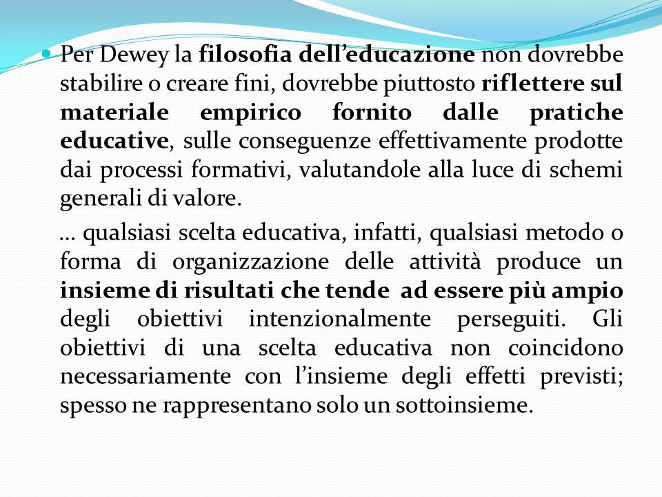 Per Dewey la filosofia dell'educazione non dovrebbe stabilire o creare fini, dovrebbe piuttosto riflettere sul materiale empirico fornito dalle pratiche educative, sulle conseguenze effettivamente prodotte dai processi formativi, valutandole alla luce di schemi generali di valore.