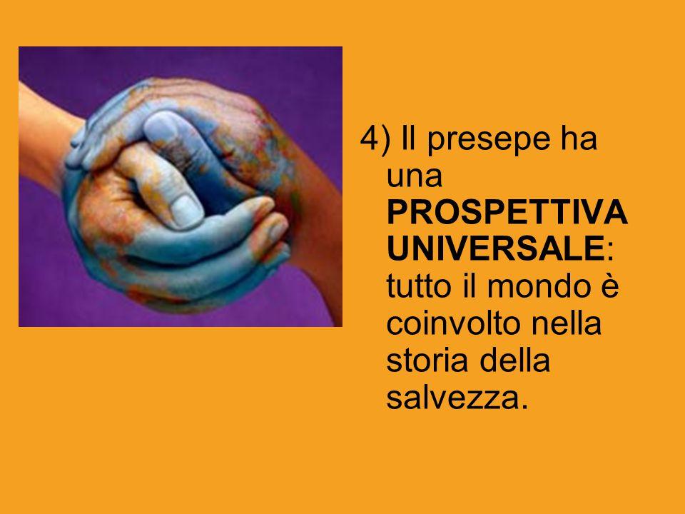 4) Il presepe ha una PROSPETTIVA UNIVERSALE: tutto il mondo è coinvolto nella storia della salvezza.