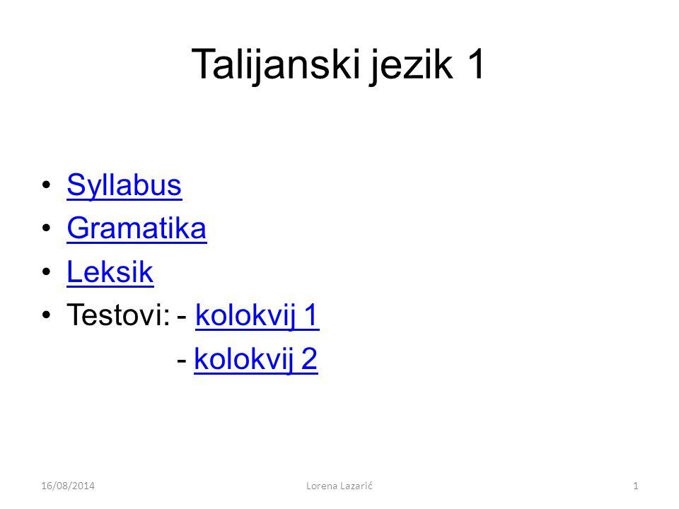 Talijanski jezik 1 Syllabus Gramatika Leksik Testovi: - kolokvij 1kolokvij 1 -kolokvij 2kolokvij 2 16/08/20141Lorena Lazarić