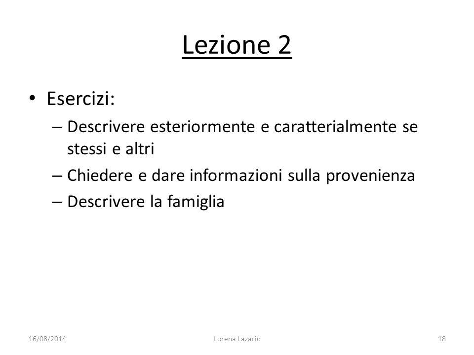 Lezione 2 Esercizi: – Descrivere esteriormente e caratterialmente se stessi e altri – Chiedere e dare informazioni sulla provenienza – Descrivere la f